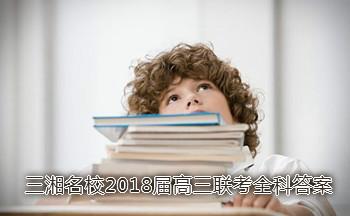 湖南三湘名校教育�盟2018�酶呷��考全科答案