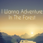 i wanna adventures in the forest